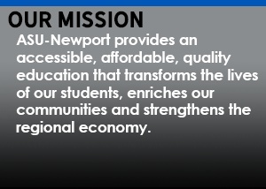 Our Mission: ASU-Newport provides an accessible, affordable, quality education that transforms the lives of our students, enriches our communities and strengthens the regional economy.