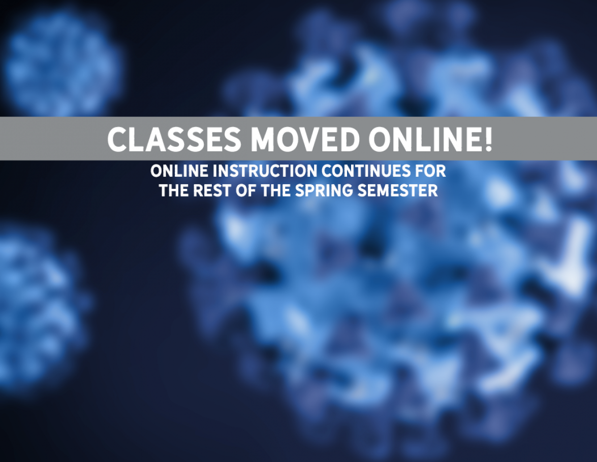 CLASSES MOVED ONLINE! ONLINE INSTRUCTION CONTINUES FOR THE REST OF THE SPRING SEMESTER